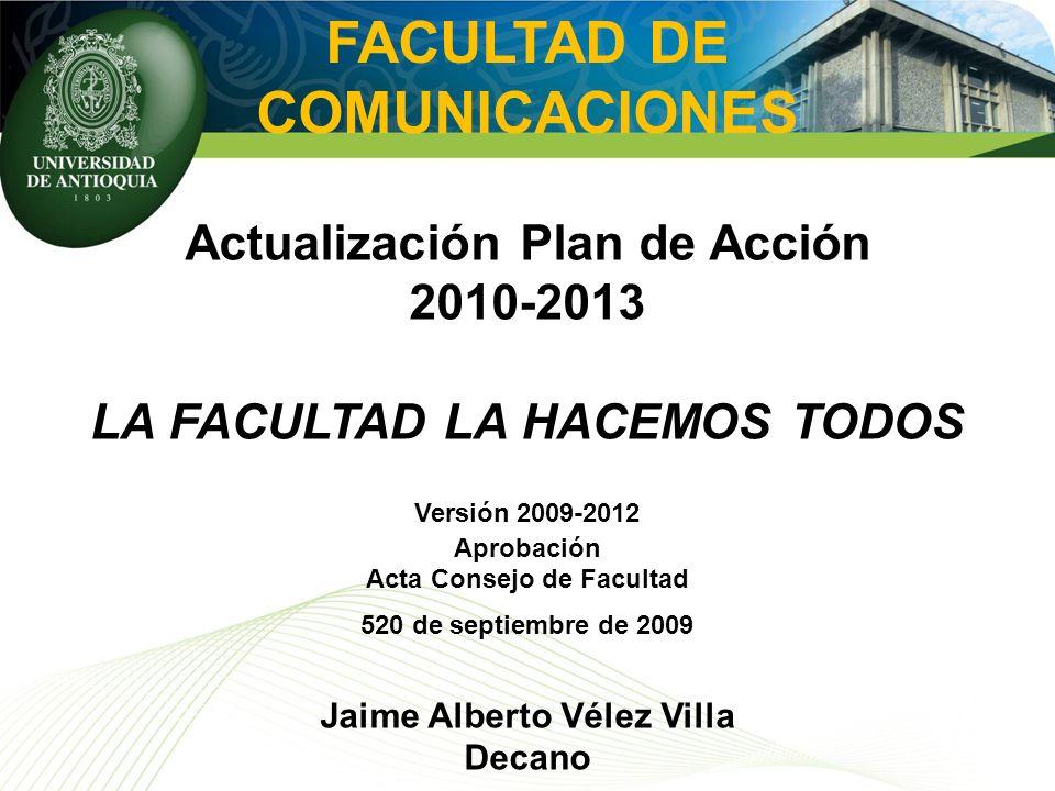 FACULTAD DE COMUNICACIONES Actualización Plan de Acción 2010-2013 LA FACULTAD LA HACEMOS TODOS Versión 2009-2012 Aprobación Acta Consejo de Facultad 5