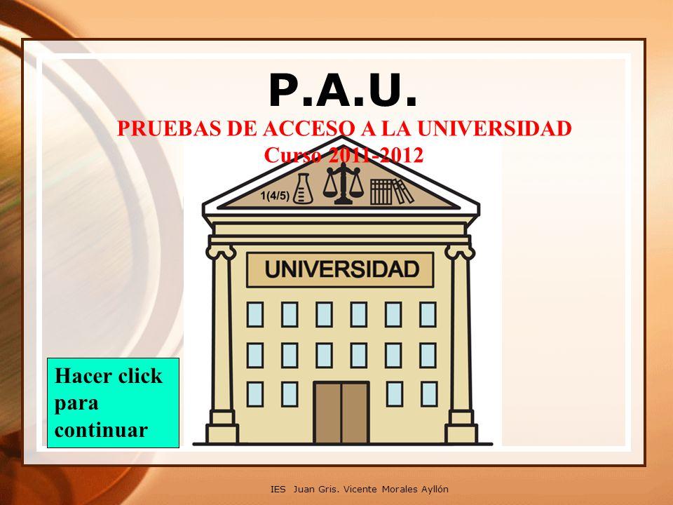 P.A.U. IES Juan Gris. Vicente Morales Ayllón PRUEBAS DE ACCESO A LA UNIVERSIDAD Curso 2011-2012 Hacer click para continuar