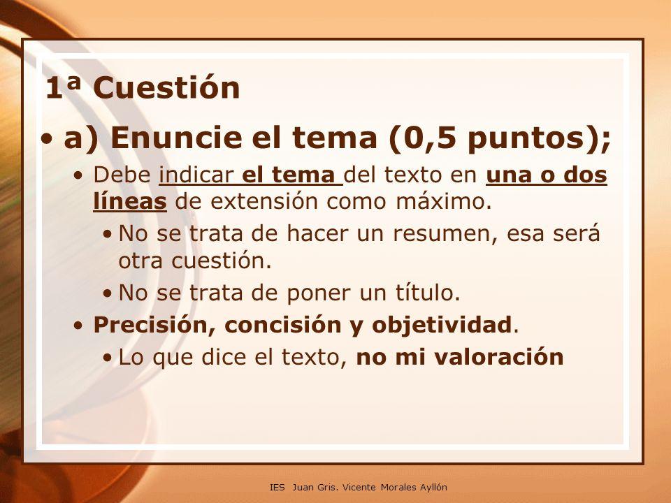 IES Juan Gris. Vicente Morales Ayllón 1ª Cuestión a) Enuncie el tema (0,5 puntos); Debe indicar el tema del texto en una o dos líneas de extensión com