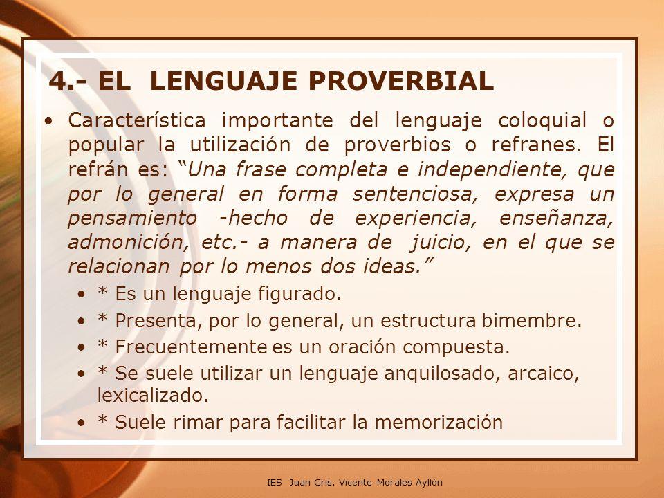 4.- EL LENGUAJE PROVERBIAL Característica importante del lenguaje coloquial o popular la utilización de proverbios o refranes. El refrán es: Una frase