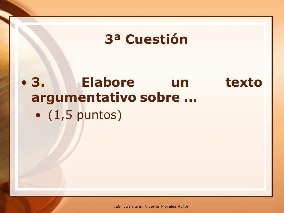 IES Juan Gris. Vicente Morales Ayllón 3. Elabore un texto argumentativo sobre … (1,5 puntos) 3ª Cuestión