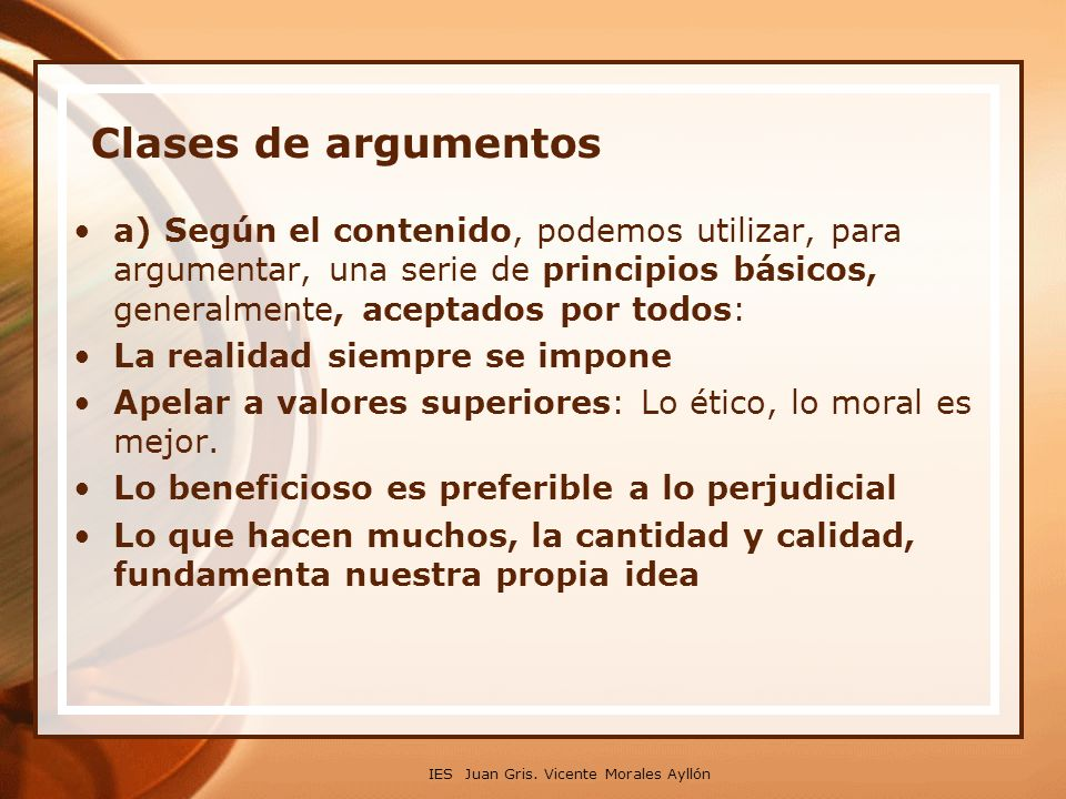 IES Juan Gris. Vicente Morales Ayllón Clases de argumentos a) Según el contenido, podemos utilizar, para argumentar, una serie de principios básicos,