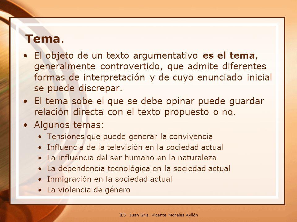 IES Juan Gris. Vicente Morales Ayllón Tema. El objeto de un texto argumentativo es el tema, generalmente controvertido, que admite diferentes formas d