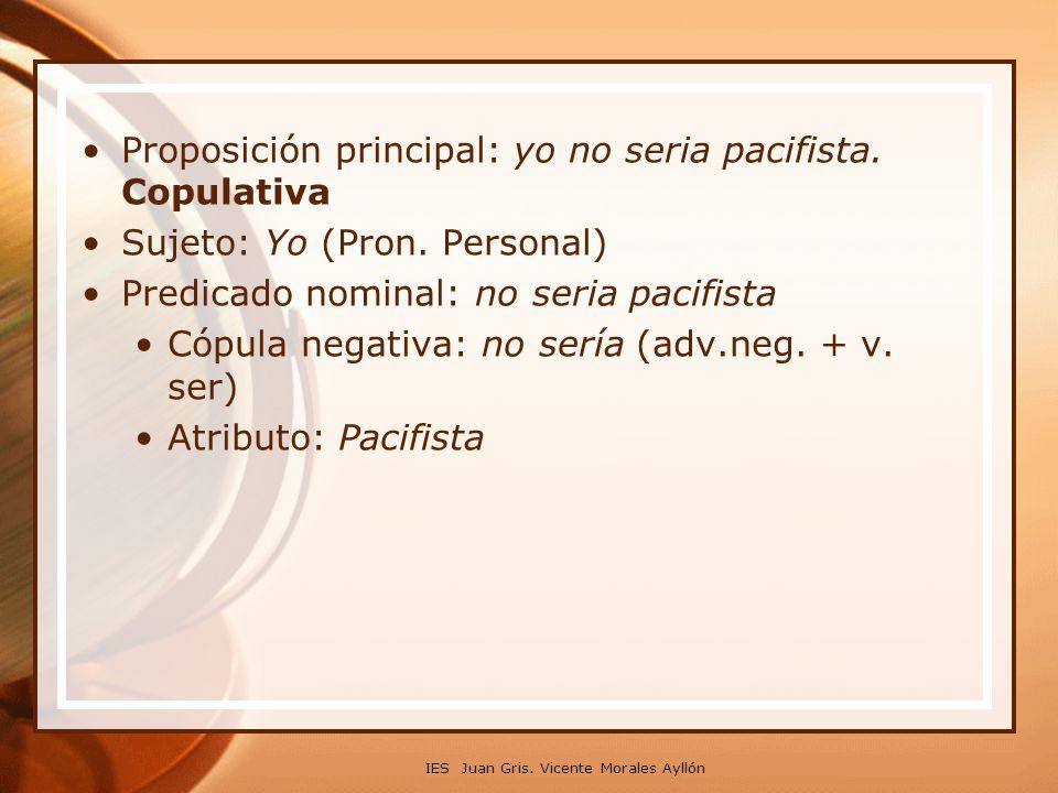IES Juan Gris. Vicente Morales Ayllón Proposición principal: yo no seria pacifista. Copulativa Sujeto: Yo (Pron. Personal) Predicado nominal: no seria