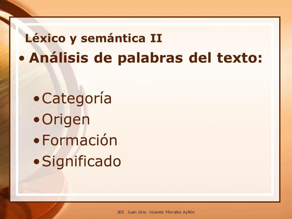 IES Juan Gris. Vicente Morales Ayllón Léxico y semántica II Análisis de palabras del texto: Categoría Origen Formación Significado