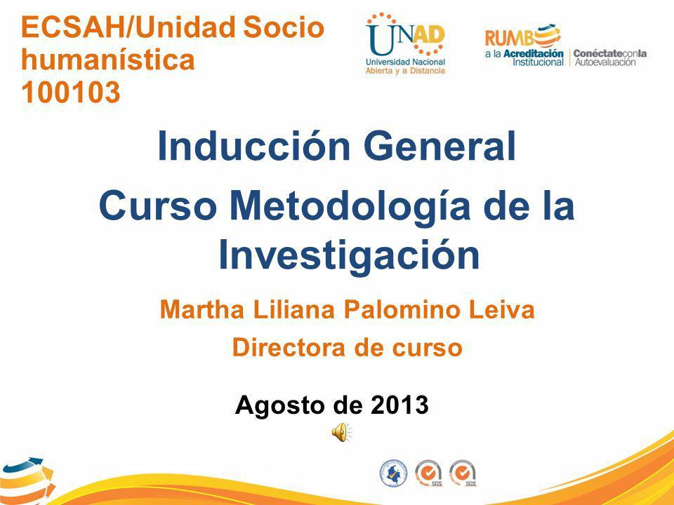 ECSAH/Unidad Socio humanística 100103 Inducción General Curso Metodología de la Investigación Martha Liliana Palomino Leiva Directora de curso Agosto de 2013