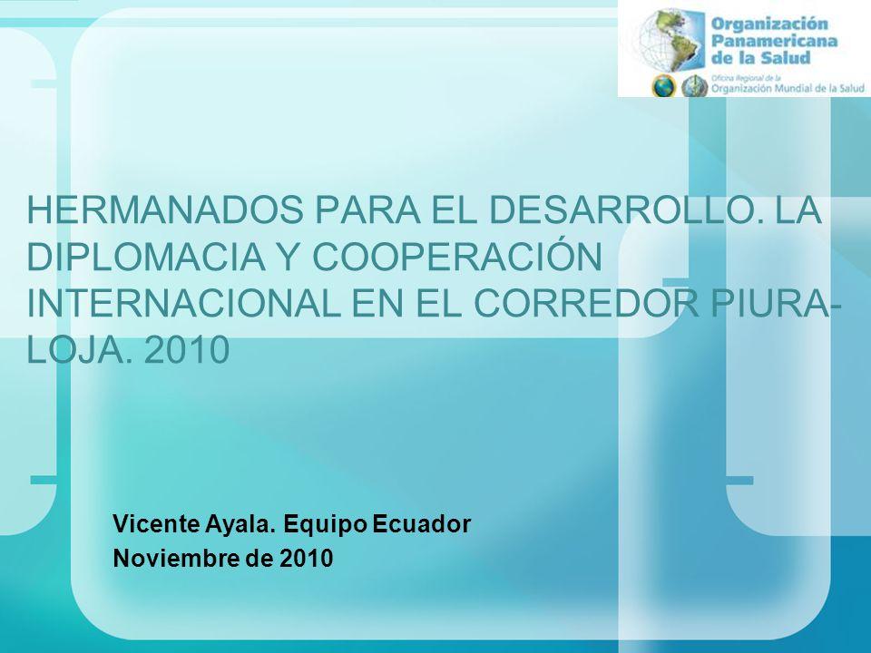 HERMANADOS PARA EL DESARROLLO. LA DIPLOMACIA Y COOPERACIÓN INTERNACIONAL EN EL CORREDOR PIURA- LOJA. 2010 Vicente Ayala. Equipo Ecuador Noviembre de 2