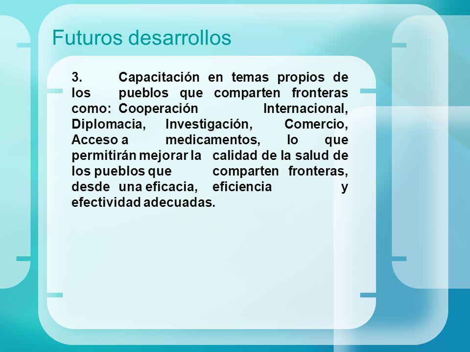 Futuros desarrollos 3.Capacitación en temas propios de los pueblos que comparten fronteras como: Cooperación Internacional, Diplomacia, Investigación,
