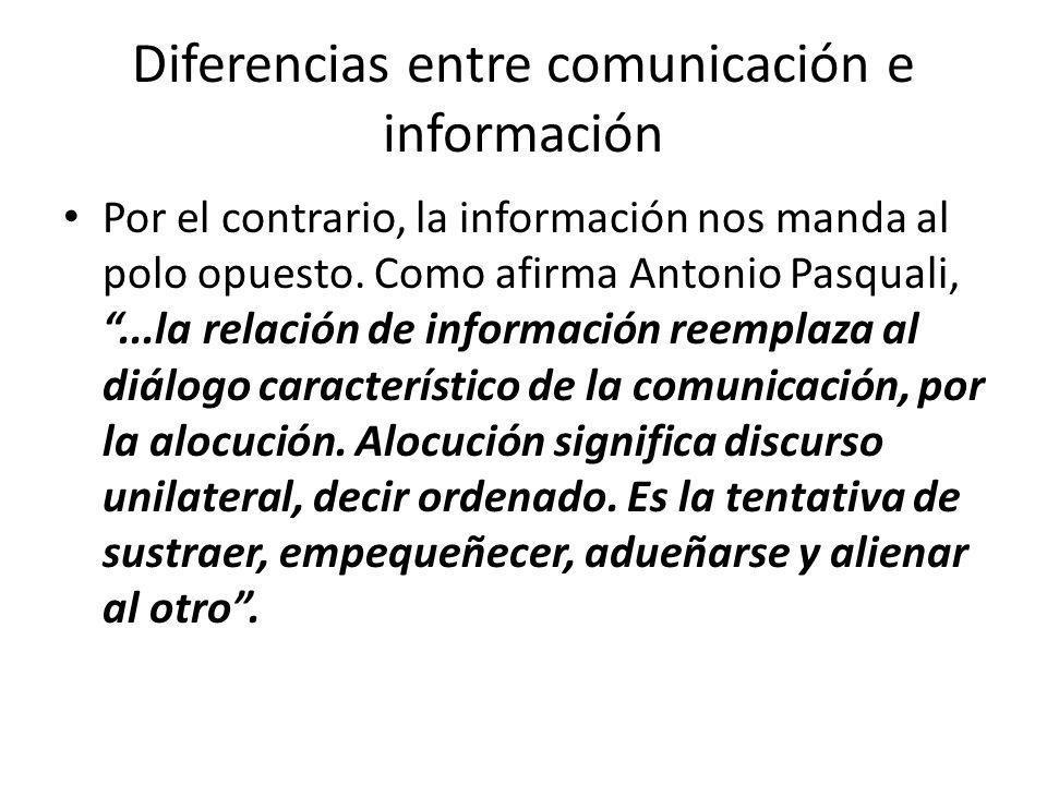 Diferencias entre comunicación e información Por el contrario, la información nos manda al polo opuesto. Como afirma Antonio Pasquali,...la relación d