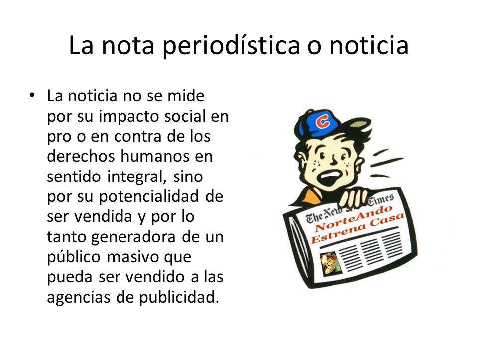 La nota periodística o noticia La noticia no se mide por su impacto social en pro o en contra de los derechos humanos en sentido integral, sino por su