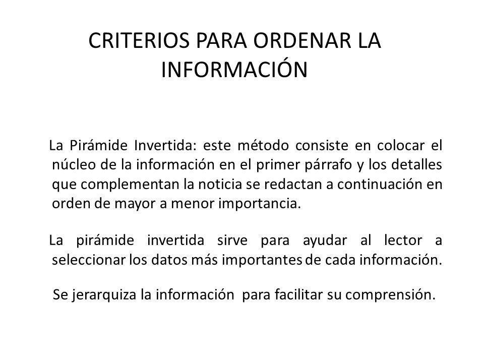 CRITERIOS PARA ORDENAR LA INFORMACIÓN La Pirámide Invertida: este método consiste en colocar el núcleo de la información en el primer párrafo y los de
