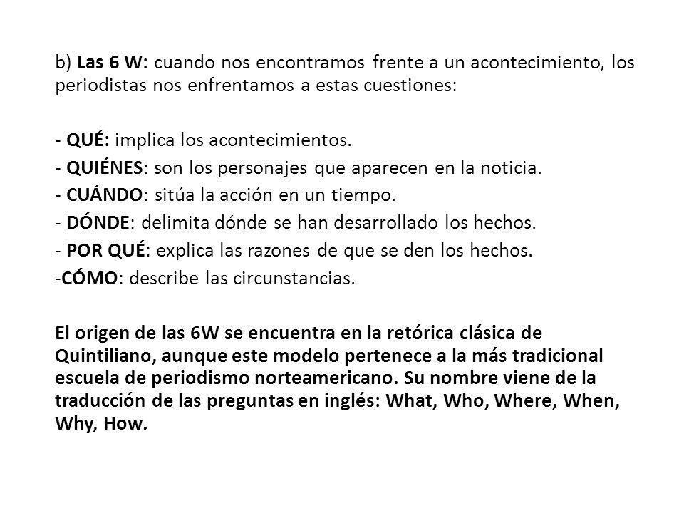 b) Las 6 W: cuando nos encontramos frente a un acontecimiento, los periodistas nos enfrentamos a estas cuestiones: - QUÉ: implica los acontecimientos.