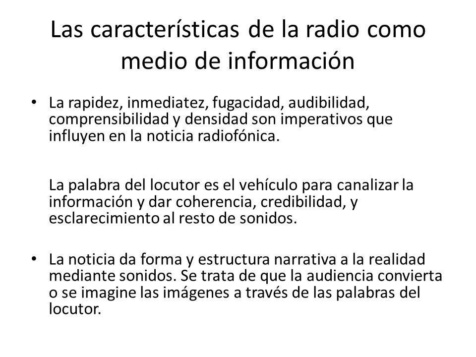 Las características de la radio como medio de información La rapidez, inmediatez, fugacidad, audibilidad, comprensibilidad y densidad son imperativos