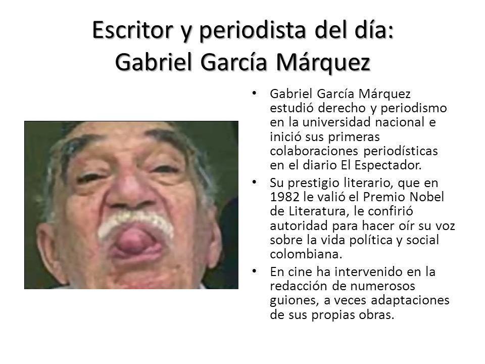 Escritor y periodista del día: Gabriel García Márquez Gabriel García Márquez estudió derecho y periodismo en la universidad nacional e inició sus prim