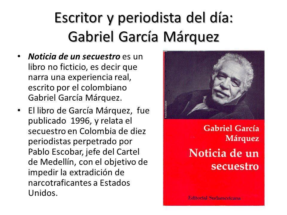 Escritor y periodista del día: Gabriel García Márquez Noticia de un secuestro es un libro no ficticio, es decir que narra una experiencia real, escrit
