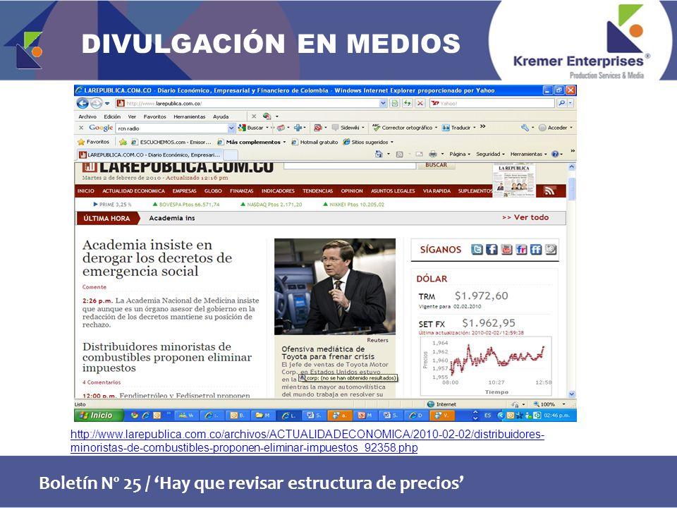 Boletín Nº 25 / Hay que revisar estructura de precios http://www.larepublica.com.co/archivos/ACTUALIDADECONOMICA/2010-02-02/distribuidores- minoristas-de-combustibles-proponen-eliminar-impuestos_92358.php DIVULGACIÓN EN MEDIOS