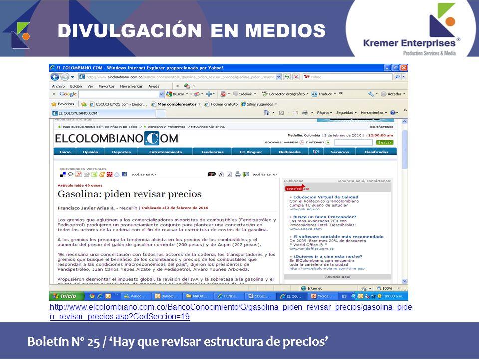 Boletín Nº 25 / Hay que revisar estructura de precios http://www.elcolombiano.com.co/BancoConocimiento/G/gasolina_piden_revisar_precios/gasolina_pide n_revisar_precios.asp CodSeccion=19 DIVULGACIÓN EN MEDIOS