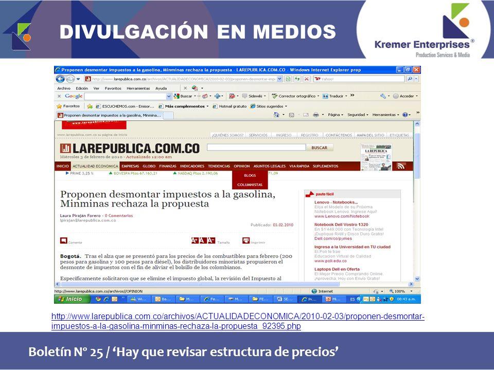 Boletín Nº 25 / Hay que revisar estructura de precios http://www.larepublica.com.co/archivos/ACTUALIDADECONOMICA/2010-02-03/proponen-desmontar- impuestos-a-la-gasolina-minminas-rechaza-la-propuesta_92395.php DIVULGACIÓN EN MEDIOS