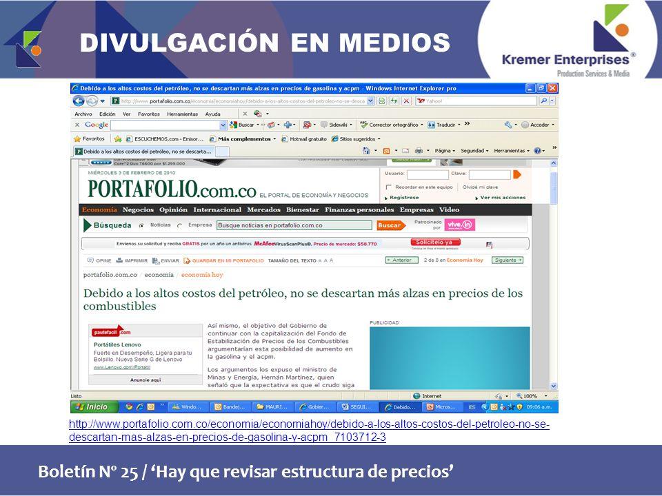 Boletín Nº 25 / Hay que revisar estructura de precios http://www.portafolio.com.co/economia/economiahoy/debido-a-los-altos-costos-del-petroleo-no-se- descartan-mas-alzas-en-precios-de-gasolina-y-acpm_7103712-3 DIVULGACIÓN EN MEDIOS