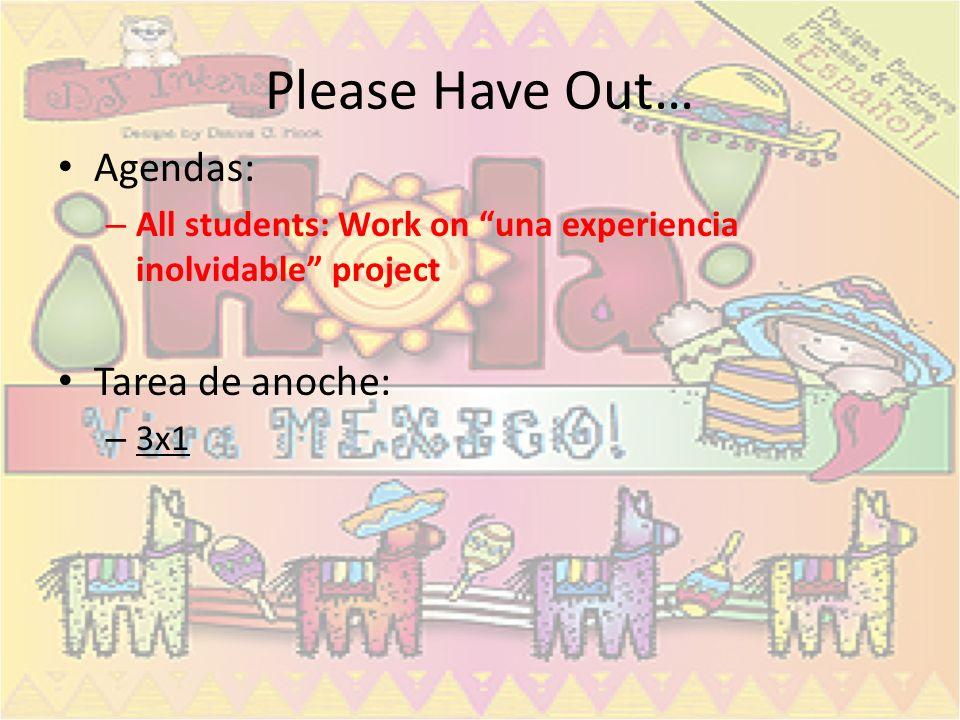 Please Have Out… Agendas: – All students: Work on una experiencia inolvidable project Tarea de anoche: – 3x1