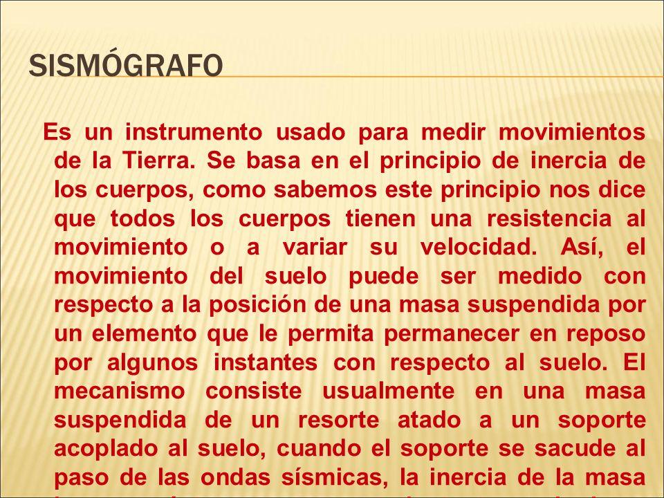 SISMÓGRAFO Es un instrumento usado para medir movimientos de la Tierra. Se basa en el principio de inercia de los cuerpos, como sabemos este principio
