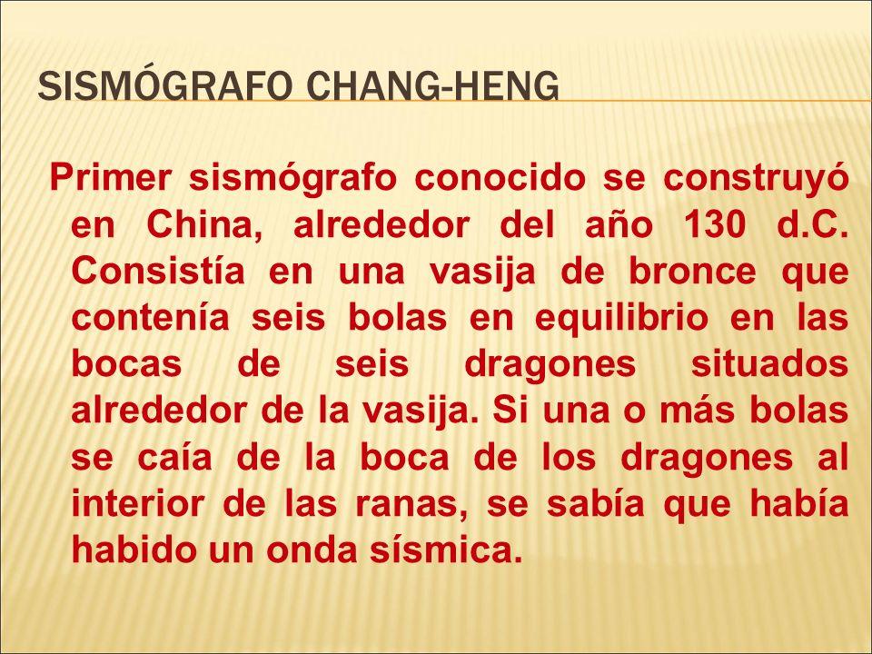 SISMÓGRAFO CHANG-HENG Primer sismógrafo conocido se construyó en China, alrededor del año 130 d.C. Consistía en una vasija de bronce que contenía seis