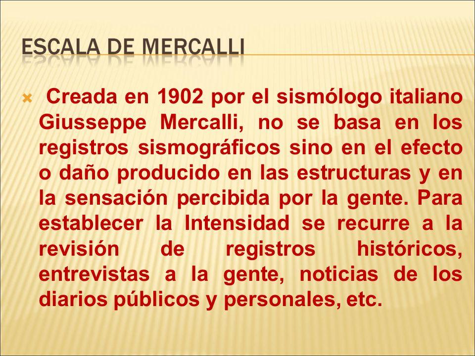 Creada en 1902 por el sismólogo italiano Giusseppe Mercalli, no se basa en los registros sismográficos sino en el efecto o daño producido en las estru