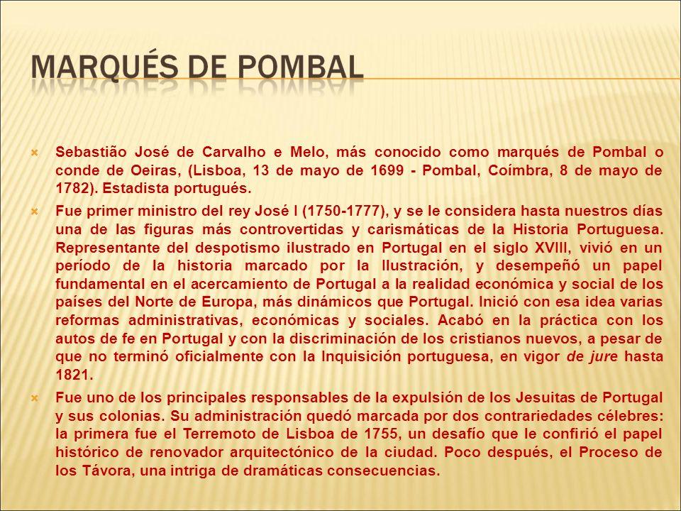 Sebastião José de Carvalho e Melo, más conocido como marqués de Pombal o conde de Oeiras, (Lisboa, 13 de mayo de 1699 - Pombal, Coímbra, 8 de mayo de