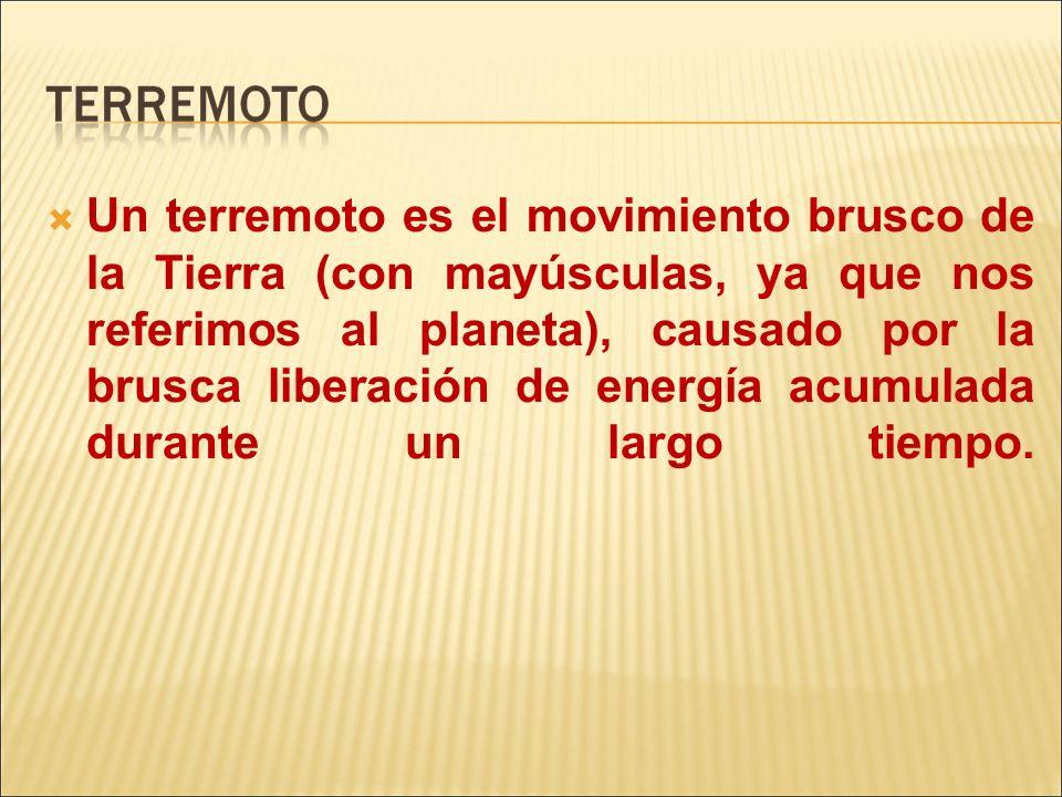 Un terremoto es el movimiento brusco de la Tierra (con mayúsculas, ya que nos referimos al planeta), causado por la brusca liberación de energía acumu