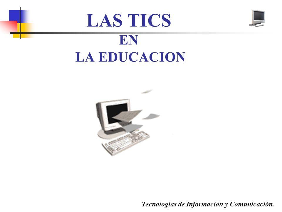 LAS TICS EN LA EDUCACION Tecnologías de Información y Comunicación.