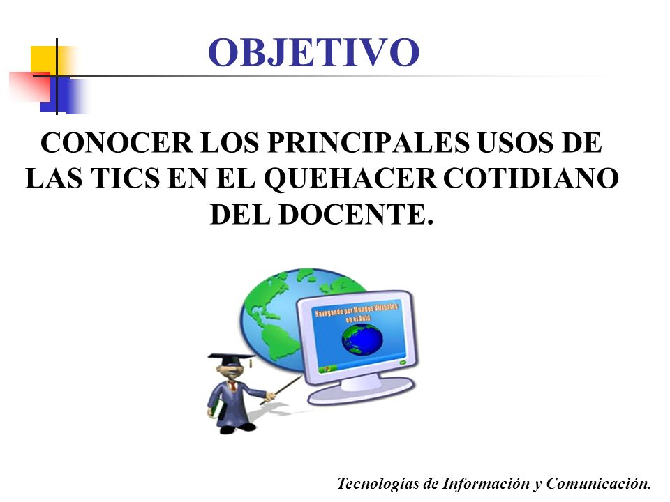 OBJETIVO CONOCER LOS PRINCIPALES USOS DE LAS TICS EN EL QUEHACER COTIDIANO DEL DOCENTE. Tecnologías de Información y Comunicación.