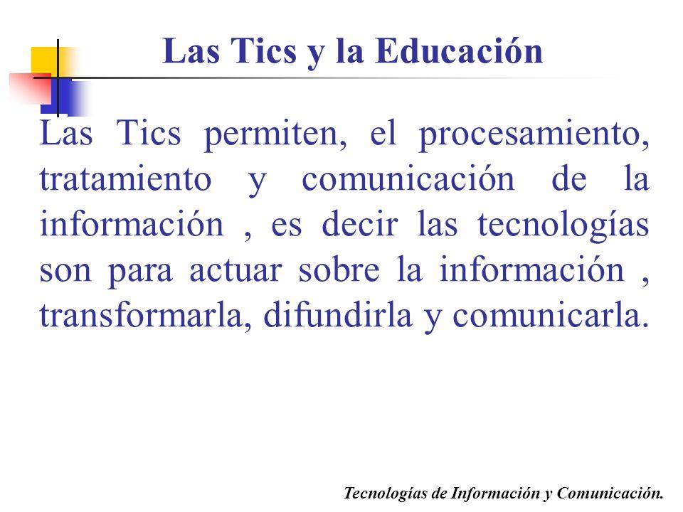 Las Tics permiten, el procesamiento, tratamiento y comunicación de la información, es decir las tecnologías son para actuar sobre la información, transformarla, difundirla y comunicarla.