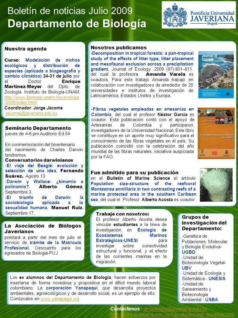 Boletín de noticias Julio 2009 Departamento de Biología Contáctenos : dir.biologia@javeriana.edu.codir.biologia@javeriana.edu.co http://www.javeriana.edu.co/Facultades/dep_bio/inicio.htm Nosotros publicamos -Decomposition in tropical forests: a pan-tropical study of the effects of litter type, litter placement and mesofaunal exclusion across a precipitation gradient.