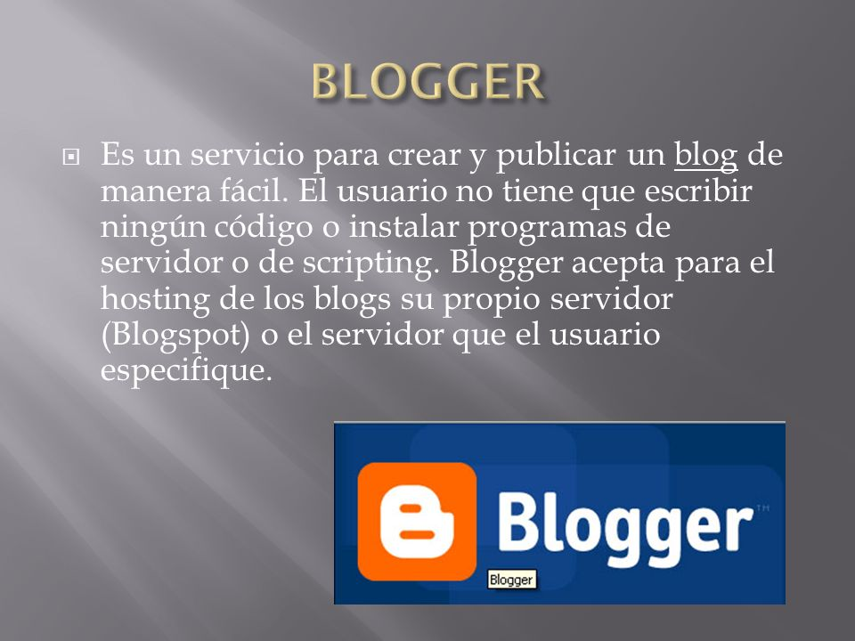 Es un servicio para crear y publicar un blog de manera fácil. El usuario no tiene que escribir ningún código o instalar programas de servidor o de scr