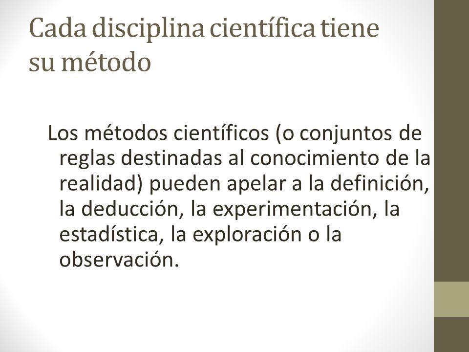 Cada disciplina científica tiene su método Los métodos científicos (o conjuntos de reglas destinadas al conocimiento de la realidad) pueden apelar a l