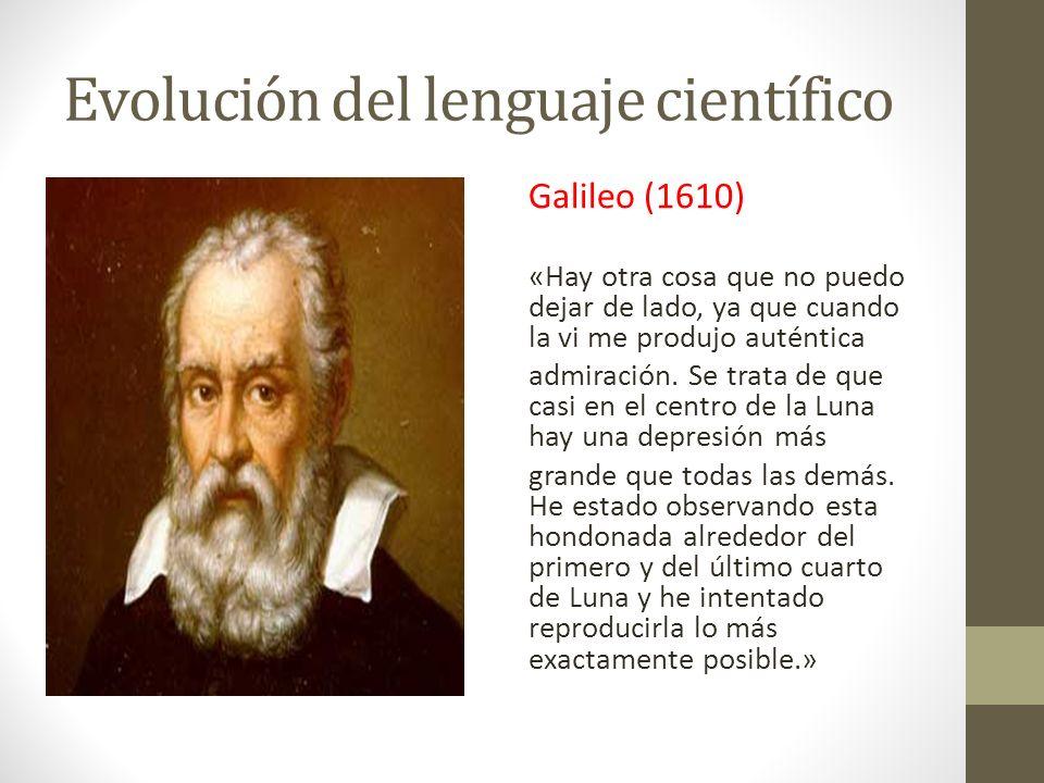 Evolución del lenguaje científico Galileo (1610) «Hay otra cosa que no puedo dejar de lado, ya que cuando la vi me produjo auténtica admiración. Se tr
