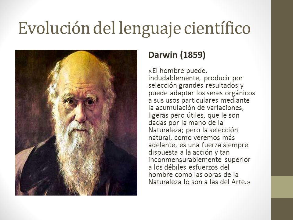 Evolución del lenguaje científico Darwin (1859) «El hombre puede, indudablemente, producir por selección grandes resultados y puede adaptar los seres