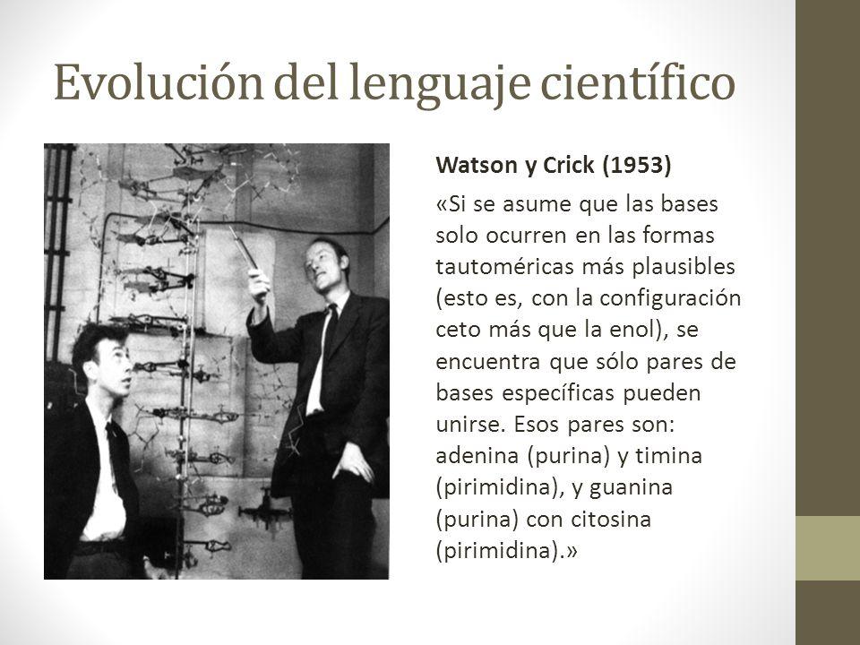 Evolución del lenguaje científico Watson y Crick (1953) «Si se asume que las bases solo ocurren en las formas tautoméricas más plausibles (esto es, co