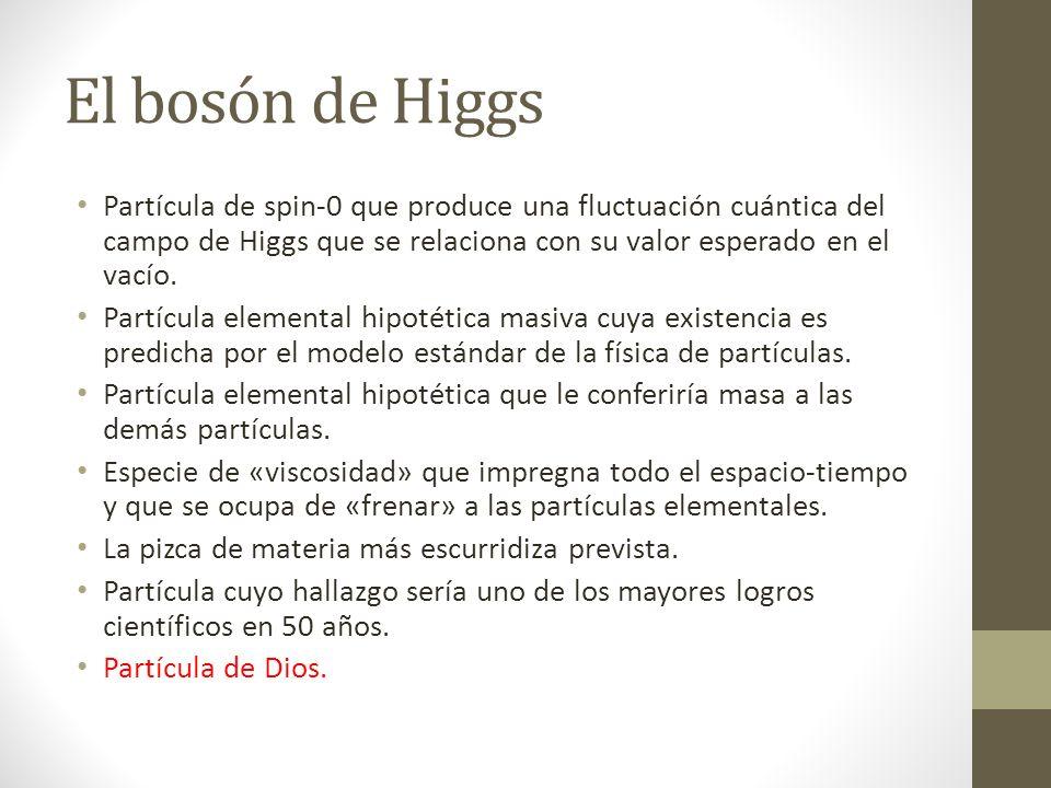 El bosón de Higgs Partícula de spin-0 que produce una fluctuación cuántica del campo de Higgs que se relaciona con su valor esperado en el vacío. Part