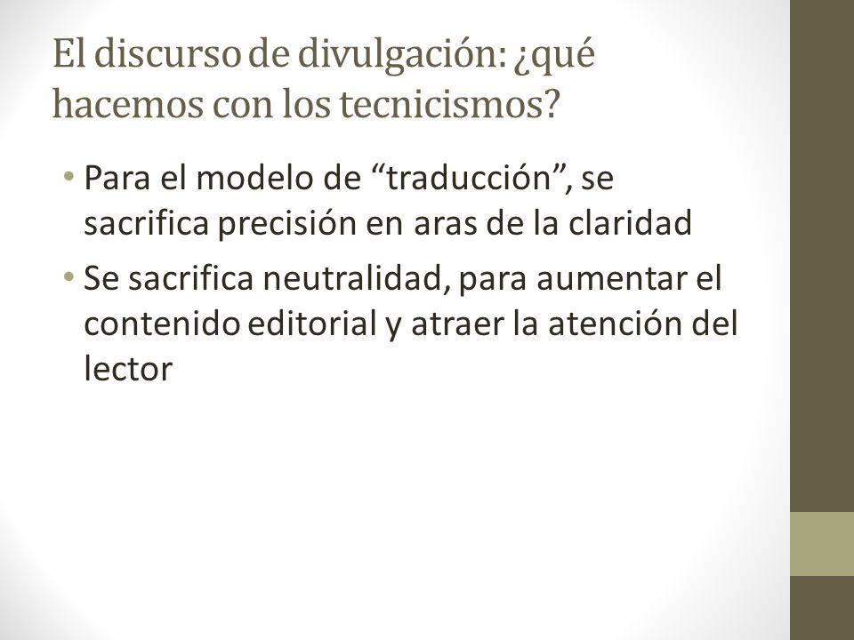 El discurso de divulgación: ¿qué hacemos con los tecnicismos? Para el modelo de traducción, se sacrifica precisión en aras de la claridad Se sacrifica
