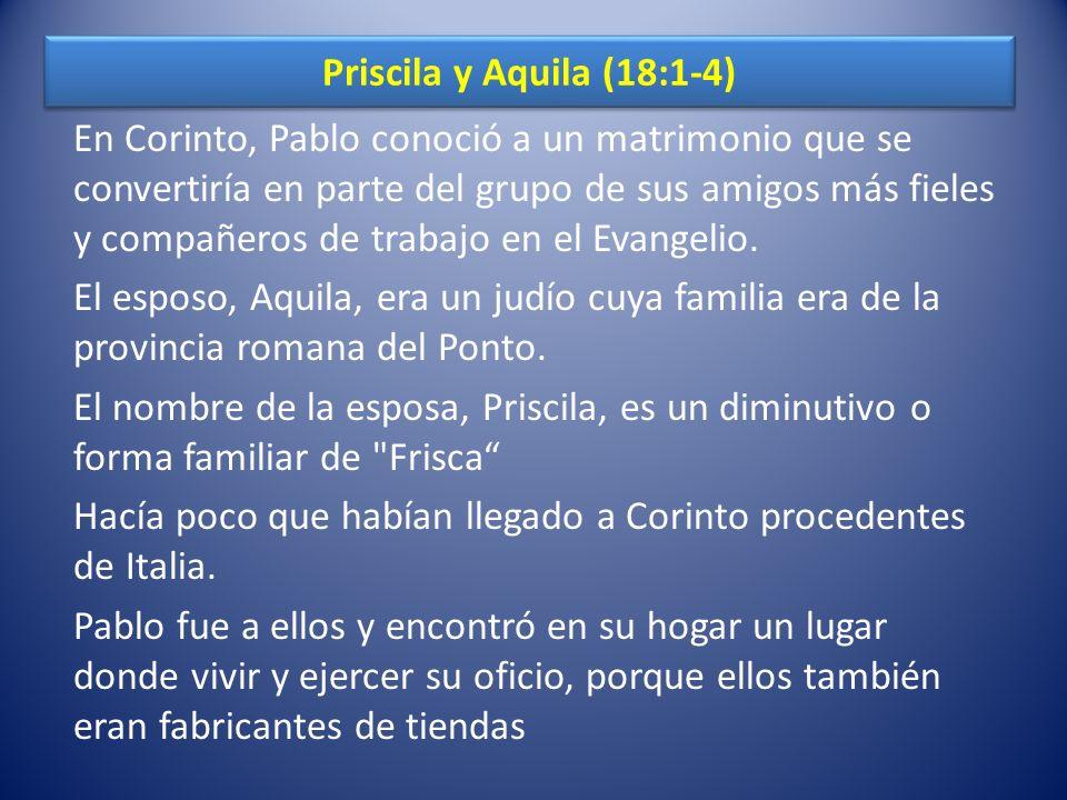 Priscila y Aquila (18:1-4) En Corinto, Pablo conoció a un matrimonio que se convertiría en parte del grupo de sus amigos más fieles y compañeros de tr
