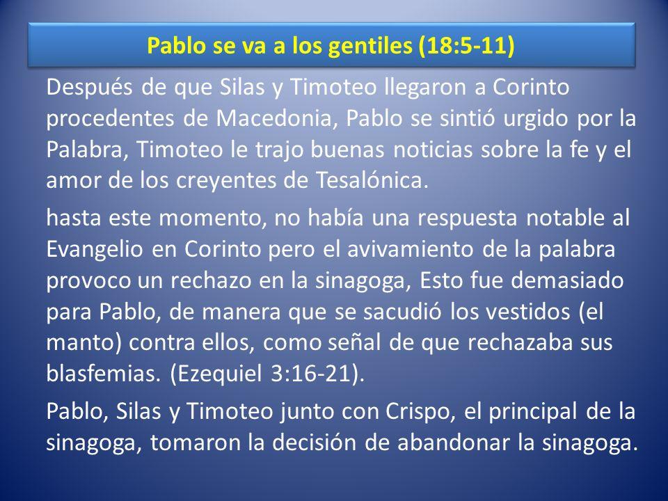 Pablo se va a los gentiles (18:5-11) Después de que Silas y Timoteo llegaron a Corinto procedentes de Macedonia, Pablo se sintió urgido por la Palabra