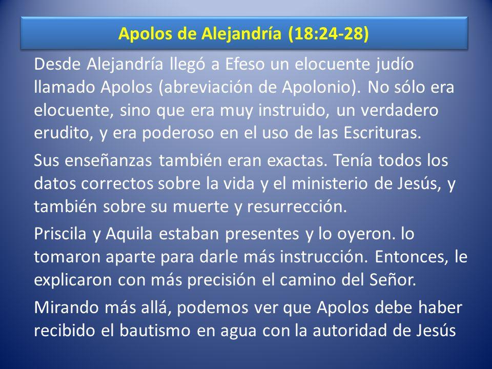 Apolos de Alejandría (18:24-28) Desde Alejandría llegó a Efeso un elocuente judío llamado Apolos (abreviación de Apolonio). No sólo era elocuente, sin