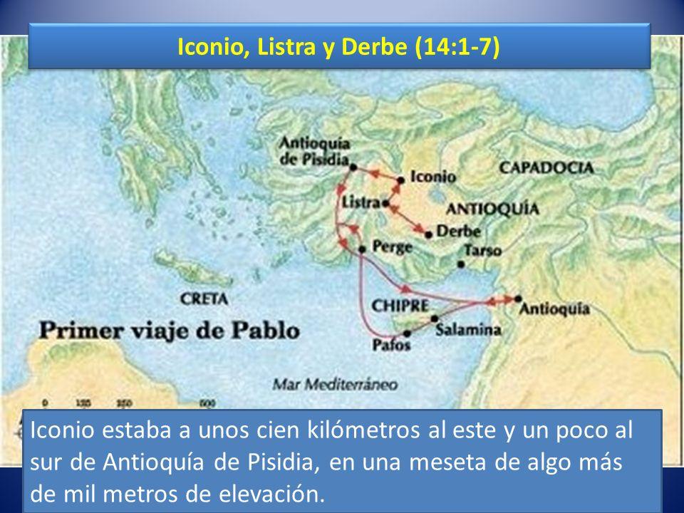 Iconio, Listra y Derbe (14:1-7) Iconio estaba a unos cien kilómetros al este y un poco al sur de Antioquía de Pisidia, en una meseta de algo más de mil metros de elevación.