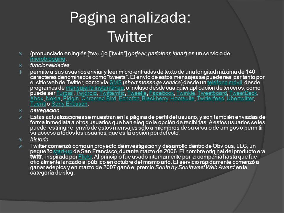 Pagina analizada: Twitter (pronunciado en inglés [ ˈ tw ɪɾɹ̩ ] o [ tw ɪ tə ʳ ] gorjear, parlotear, trinar) es un servicio de microblogging.
