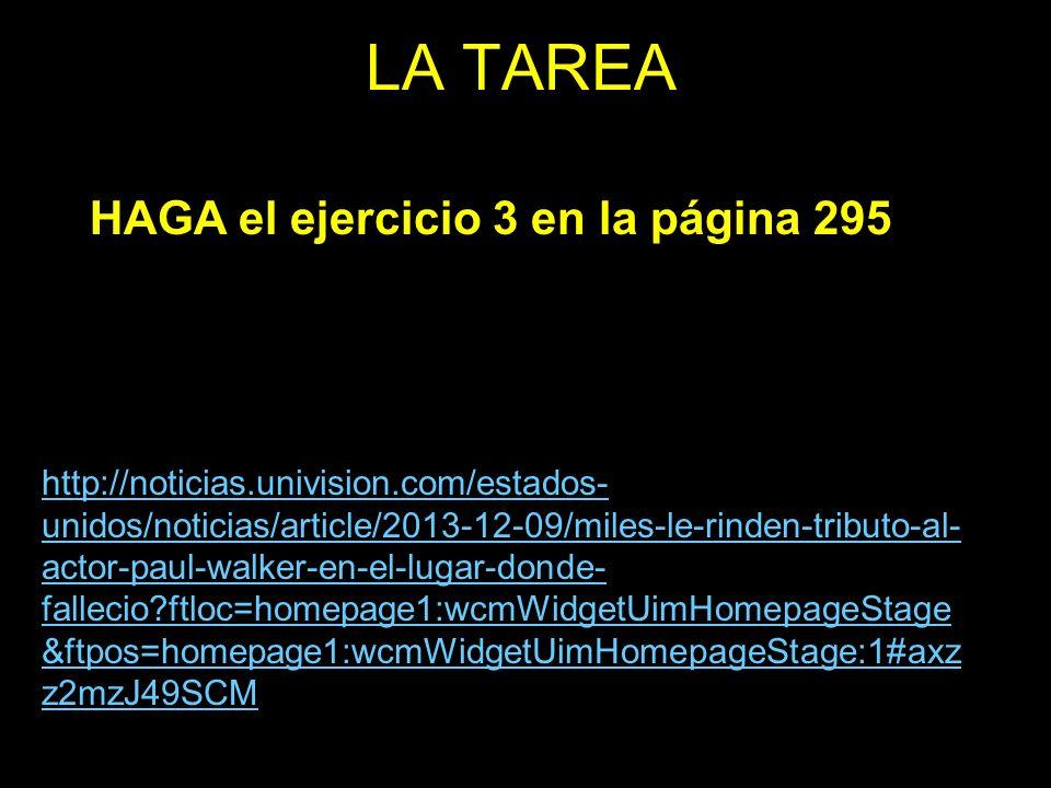 LA TAREA HAGA el ejercicio 3 en la página 295 http://noticias.univision.com/estados- unidos/noticias/article/2013-12-09/miles-le-rinden-tributo-al- actor-paul-walker-en-el-lugar-donde- fallecio ftloc=homepage1:wcmWidgetUimHomepageStage &ftpos=homepage1:wcmWidgetUimHomepageStage:1#axz z2mzJ49SCM