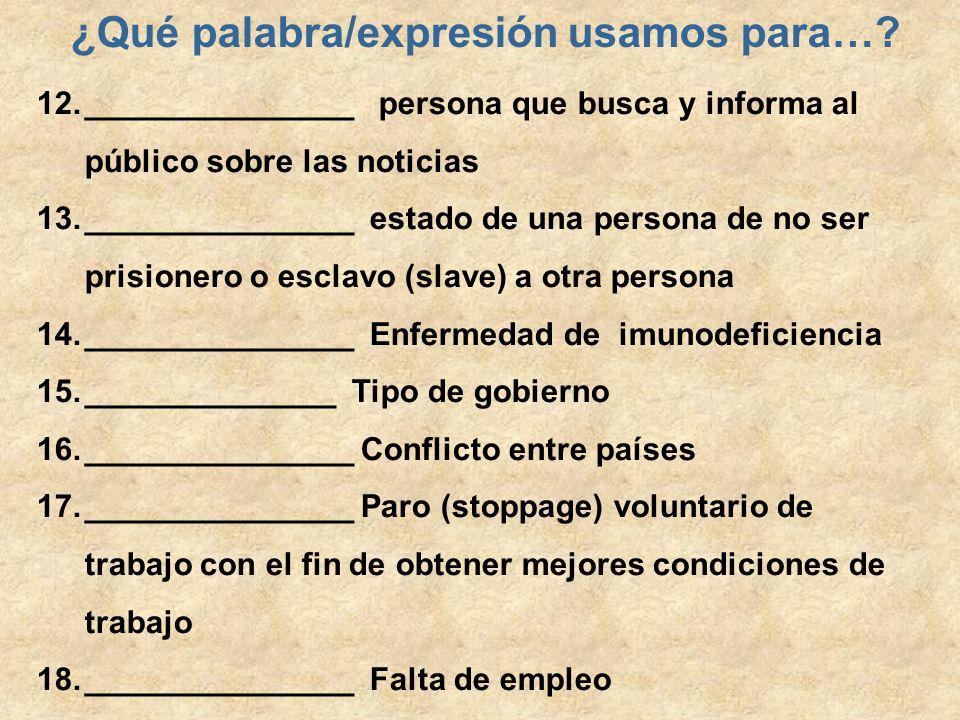 ¿Qué palabra/expresión usamos para…? 12._______________ persona que busca y informa al público sobre las noticias 13._______________ estado de una per