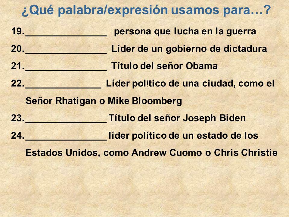 ¿Qué palabra/expresión usamos para…? 19._______________ persona que lucha en la guerra 20._______________ Líder de un gobierno de dictadura 21._______