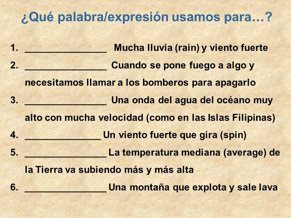 ¿Qué palabra/expresión usamos para…? 1._______________ Mucha lluvia (rain) y viento fuerte 2._______________ Cuando se pone fuego a algo y necesitamos
