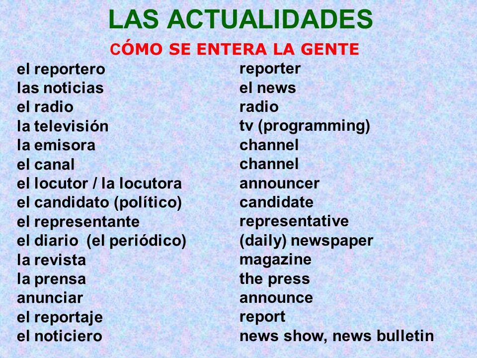 LAS ACTUALIDADES C ÓMO SE ENTERA LA GENTE el reportero las noticias el radio la televisión la emisora el canal el locutor / la locutora el candidato (